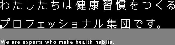 わたしたちは健康習慣をつくるプロフェッショナル集団です。,We are experts who make health habits.